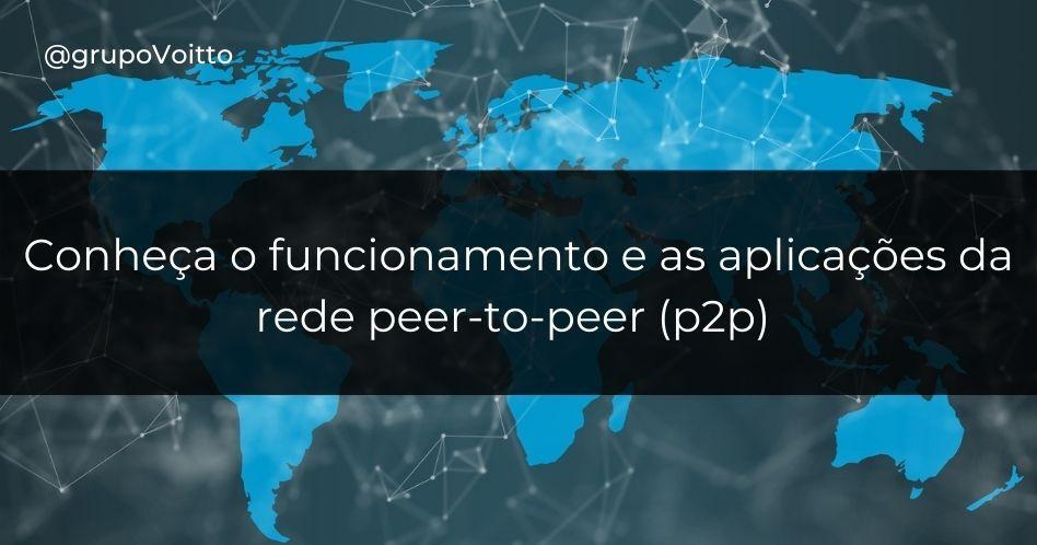 O que é uma rede peer-to-peer (p2p)? Funcionamento e aplicações dessa tecnologia que vão além do compartilhamento de arquivos