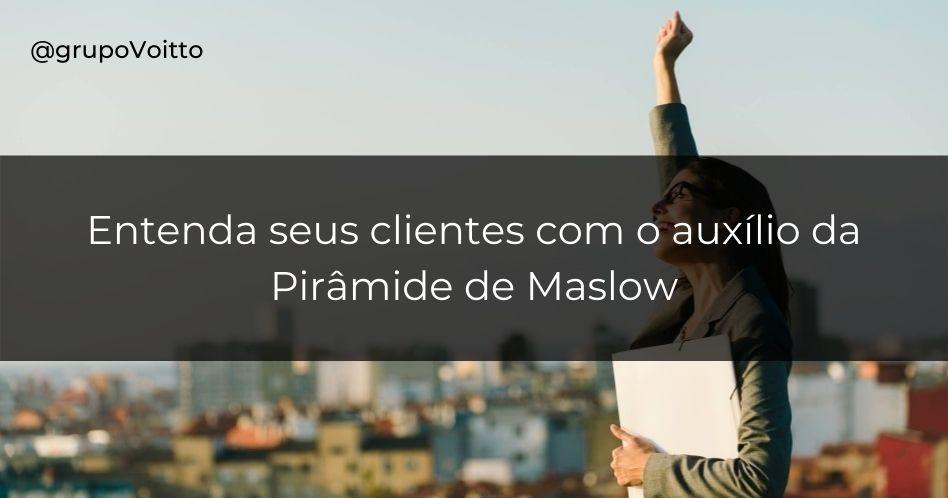 Pirâmide de Maslow: a chave para entender seus clientes!