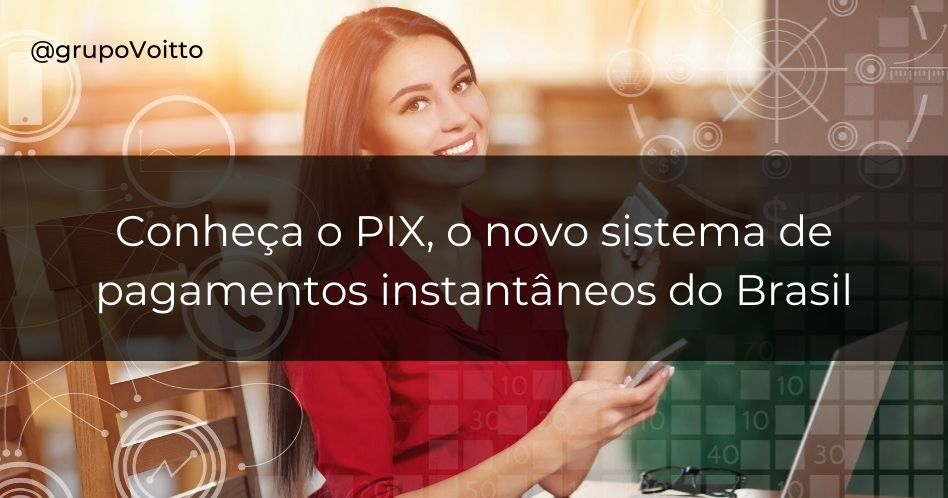 PIX: o novo sistema de pagamentos instantâneos do Brasil