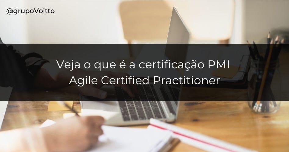 Veja o que é a certificação PMI - Agile Certified Practitioner