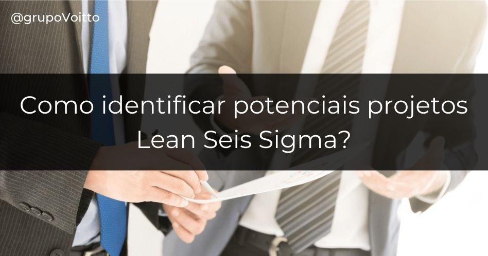 Como identificar potenciais projetos Lean Seis Sigma?