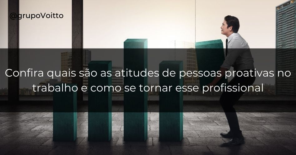 Confira quais são as atitudes de pessoas proativas no trabalho e como se tornar esse profissional!