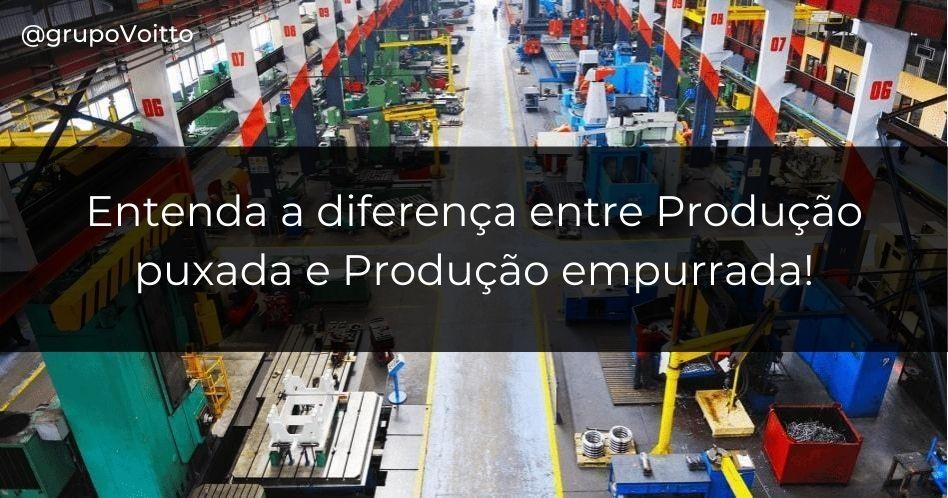Produção puxada e empurrada: entenda a diferença!