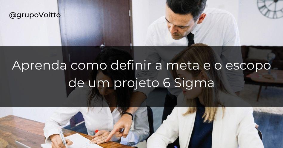 Como definir a meta e o escopo de um projeto 6 Sigma?