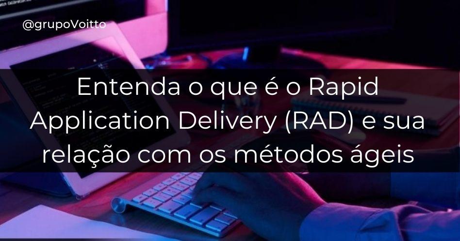 Entenda o que é o Rapid Application Delivery (RAD) e sua relação com os métodos ágeis