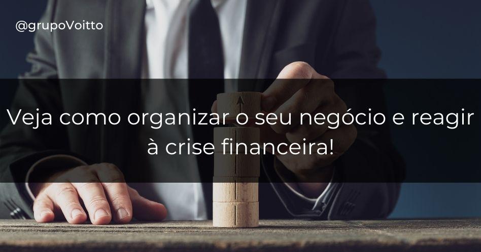 Crise Financeira: como organizar seu negócio e reagir à ela?