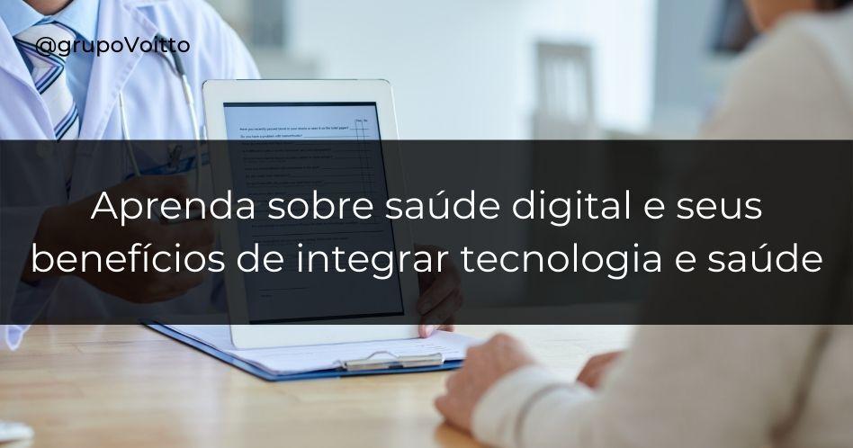 Aprenda sobre saúde digital e seus benefícios de integrar tecnologia e saúde