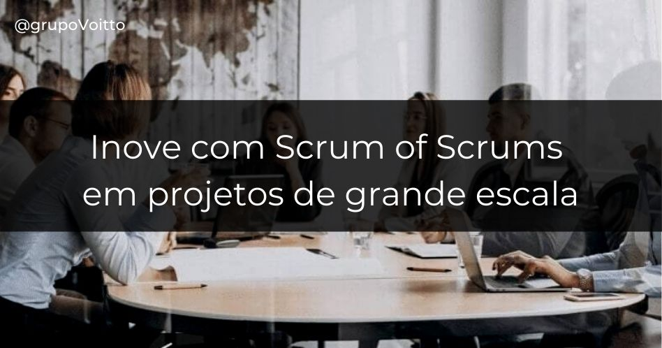 Inove com Scrum of Scrums em projetos de grande escala