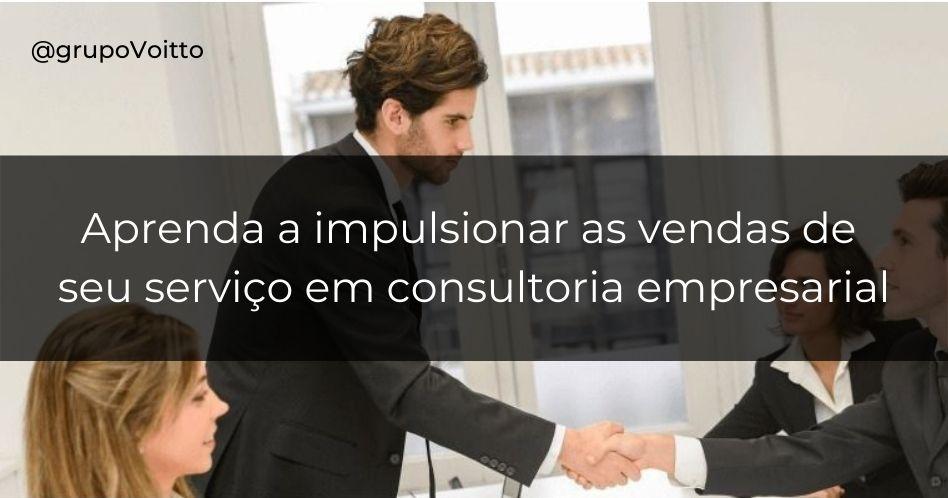 Conheça 4 dicas valiosas que irão impulsionar as vendas de seu serviço em consultoria empresarial