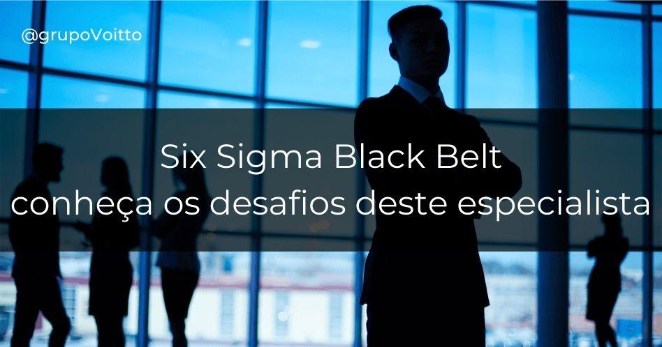 Six Sigma Black Belt: conheça os desafios deste especialista