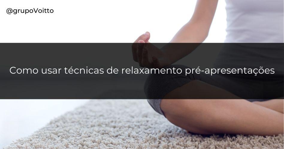 Como usar técnicas de relaxamento pré-apresentações