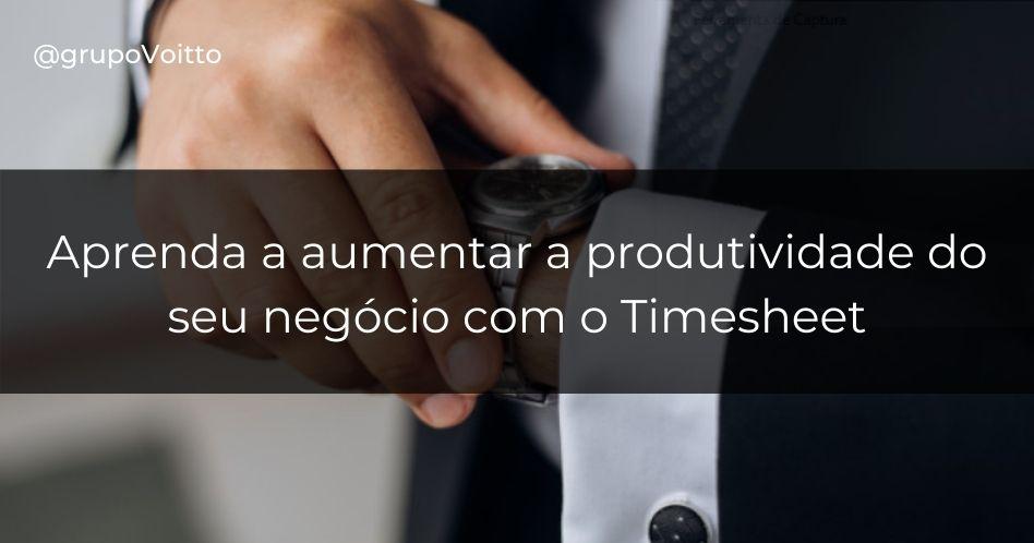 Descubra com o timesheet como aumentar a produtividade do seu negócio