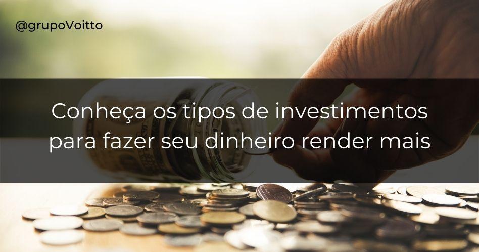Conheça os tipos de investimento para fazer seu dinheiro render mais