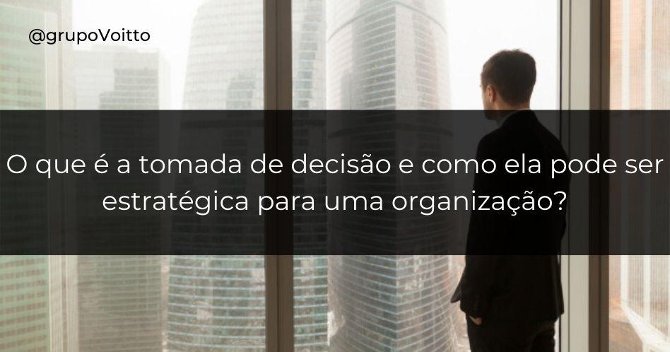 O que é a tomada de decisão e como ela pode ser estratégica para uma organização?