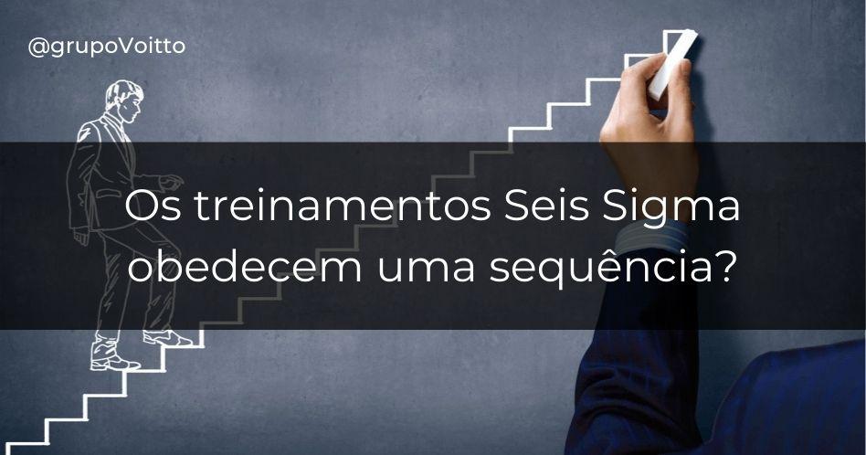 Os treinamentos Seis Sigma obedecem uma sequência?