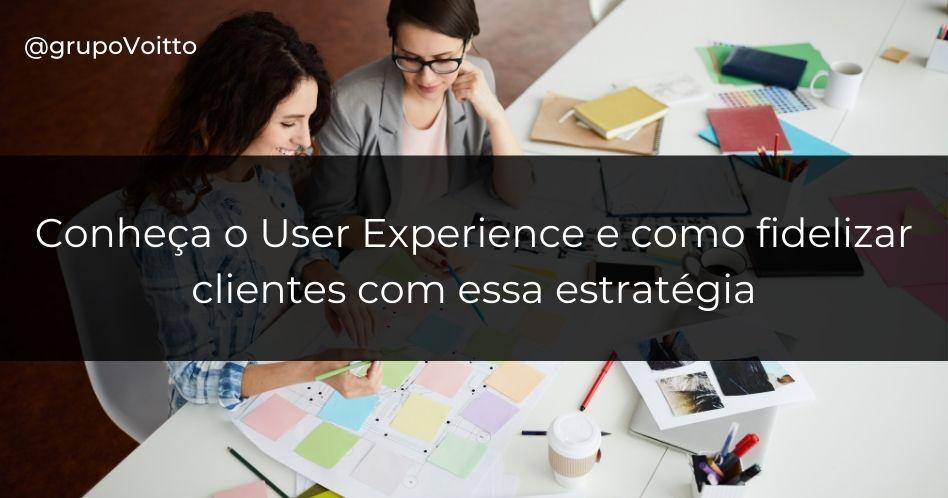 Conheça o User Experience e como fidelizar clientes com essa estratégia