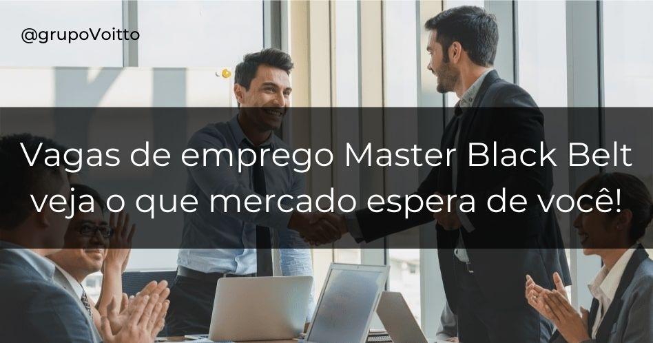 Vagas de emprego Master Black Belt, saiba o que mercado espera de você!