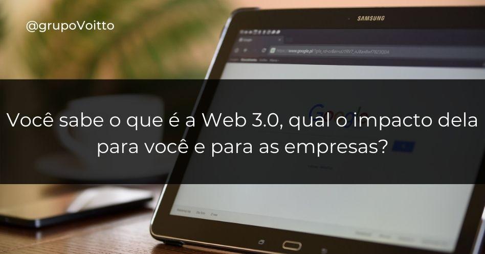 Você sabe o que é a Web 3.0, qual o impacto dela para você e para as empresas?