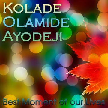 Kolade Olamide Ayodeji - Best Moment of our Lives