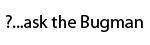 Ask the Bugman