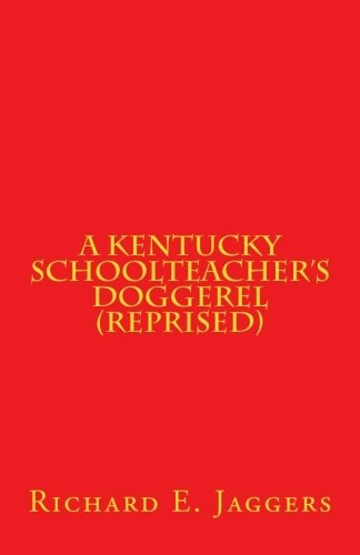 """A Kentucky Schoolteacher's Doggerel (Reprised)"" by Dr Richard Jaggers [Paperback] 201802"