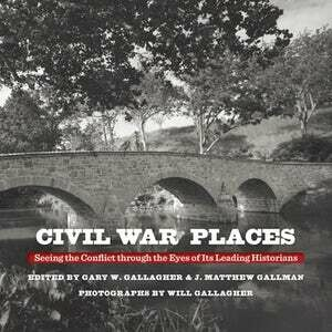 Civil War Places: Seeing the Conflict Through the Eyes of Its Leading Historians