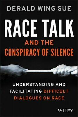 Race Talk and the Conspiracy of Silence: Understanding and Facilitating Difficult Dialogues on Race by Derald Wing Sue