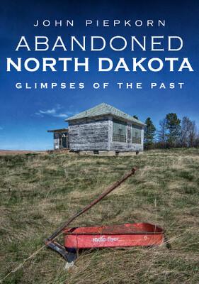 Abandoned North Dakota: Glimpses of the Past by John Piepkorn