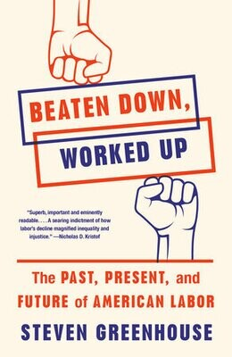 Beaten Down, Worked Up: The Past, Present, and Future of American Labor by Steven Greenhouse