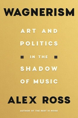 Wagnerism: Art and Politics in the Shadow of Music by Alex Ross