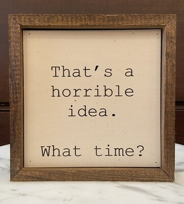 That's a Horrible Idea. What Time? Wall Sign 6x6