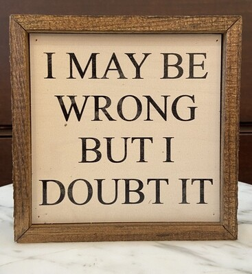 I May Be Wrong But I Doubt It Wall Sign 6x6