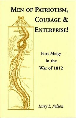 Men of Patriotism, Courage and Enterprise! Fort Meigs in the War of 1812 by Larry Nelson