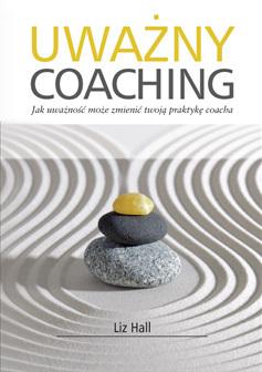 Liz Hall: Uważny coaching. Jak uważność może zmienić twoją praktykę coacha.