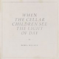 When the Cellar Children See the Light of Day by Mirel Wagner