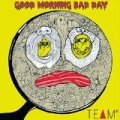 Good Morning Bad Day by Team