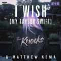 I Wish (My Taylor Swift) [Explicit] by The Knocks & Matthew Koma