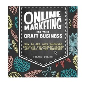 Online Marketing For Your Craft Business By Hilary Pullen