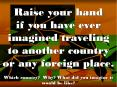 Raise your hand if you have ever imagined traveling to another country or any foreign place. Which country? Why? What did you imagine it would be like? PowerPoint PPT Presentation