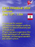 EMYR PROGRAM 2009 Lebanon June 10th- 13th  A crossroad for ancient civilizations and modern conflicts, Lebanon is a land of diversity and contradictions. At your own pace experience this unique melting pot of welcoming landscape ,Archeological PowerPoint PPT Presentation