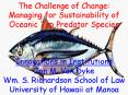 The Challenge of Change: Managing for Sustainability of Oceanic Top Predator Species  Innovations in Institutions Jon M. Van Dyke Wm. S. Richardson School of Law University of Hawaii at Manoa PowerPoint PPT Presentation