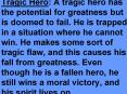 Tragic Hero: A tragic hero has the potential for greatness but is doomed to fail. He is trapped in a situation where he cannot win. He makes some sort of tragic flaw, and this causes his fall from greatness. Even though he is a fallen hero, he still wins PowerPoint PPT Presentation