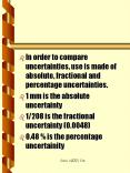 In order to compare uncertainties, use is made of absolute, fractional and percentage uncertainties. PowerPoint PPT Presentation