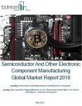Semiconductor And Other Electronic Component Manufacturing Global Market Report 2018 PowerPoint PPT Presentation