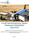 Aircraft Parts Manufacturing, Repair And Maintenance Global Market Report 2018 PowerPoint PPT Presentation