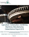Agriculture , Construction, And Mining Machinery Manufacturing Market Global Briefing 2018 PowerPoint PPT Presentation