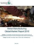 Metal Manufacturing Global Market Report 2018 PowerPoint PPT Presentation