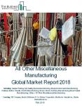 All Other Miscellaneous Manufacturing Global Market Report 2018 PowerPoint PPT Presentation