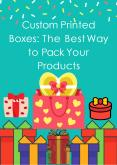 Custom Printed Boxes: The Best Way to Pack Your Products PowerPoint PPT Presentation