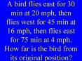 A bird flies east for 30 min at 20 mph, then flies west for 45 min at 16 mph, then flies east for 75 min at 4 mph. How far is the bird from its original position? PowerPoint PPT Presentation